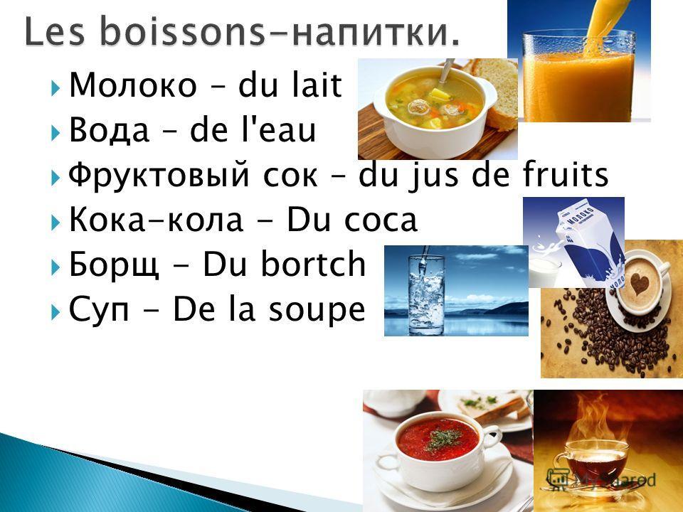 Молоко – du lait Вода – de l'eau Фруктовый сок – du jus de fruits Кока-кола - Du coca Борщ - Du bortch Суп - De la soupe
