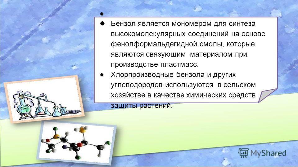 Бензол является мономером для синтеза высокомолекулярных соединений на основе фенолформальдегидной смолы, которые являются связующим материалом при производстве пластмасс. Хлорпроизводные бензола и других углеводородов используются в сельском хозяйст