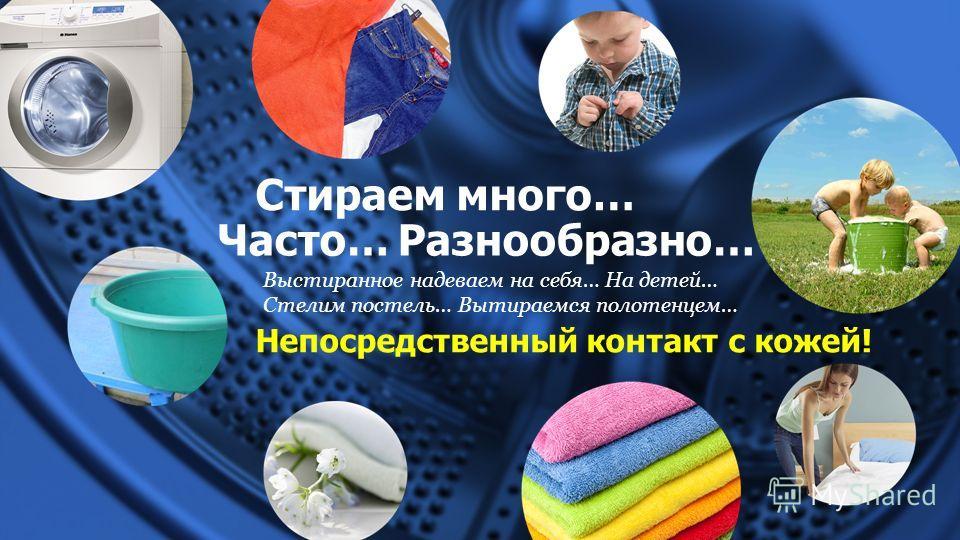 Стираем много… Часто…Разнообразно… Выстиранное надеваем на себя… На детей… Стелим постель… Вытираемся полотенцем… Непосредственный контакт с кожей!