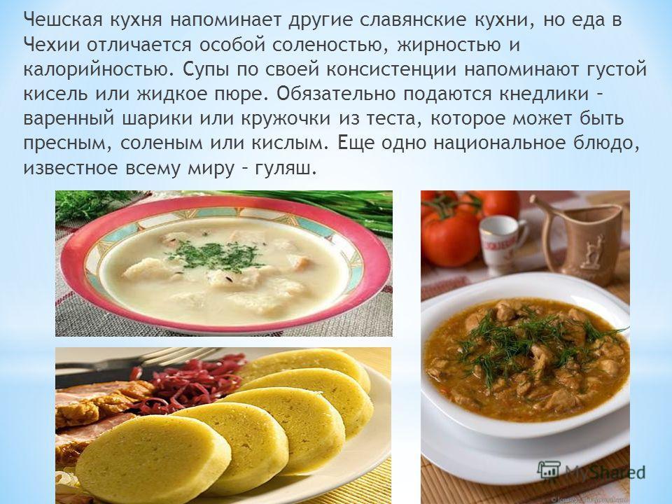 Чешская кухня напоминает другие славянские кухни, но еда в Чехии отличается особой соленостью, жирностью и калорийностью. Супы по своей консистенции напоминают густой кисель или жидкое пюре. Обязательно подаются кнедлики – варенный шарики или кружочк