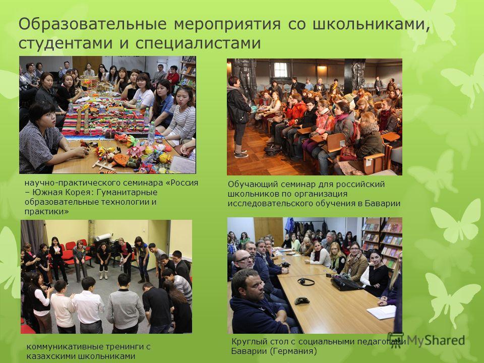 Образовательные мероприятия со школьниками, студентами и специалистами научно-практического семинара «Россия – Южная Корея: Гуманитарные образовательные технологии и практики» коммуникативные тренинги с казахскими школьниками Обучающий семинар для ро