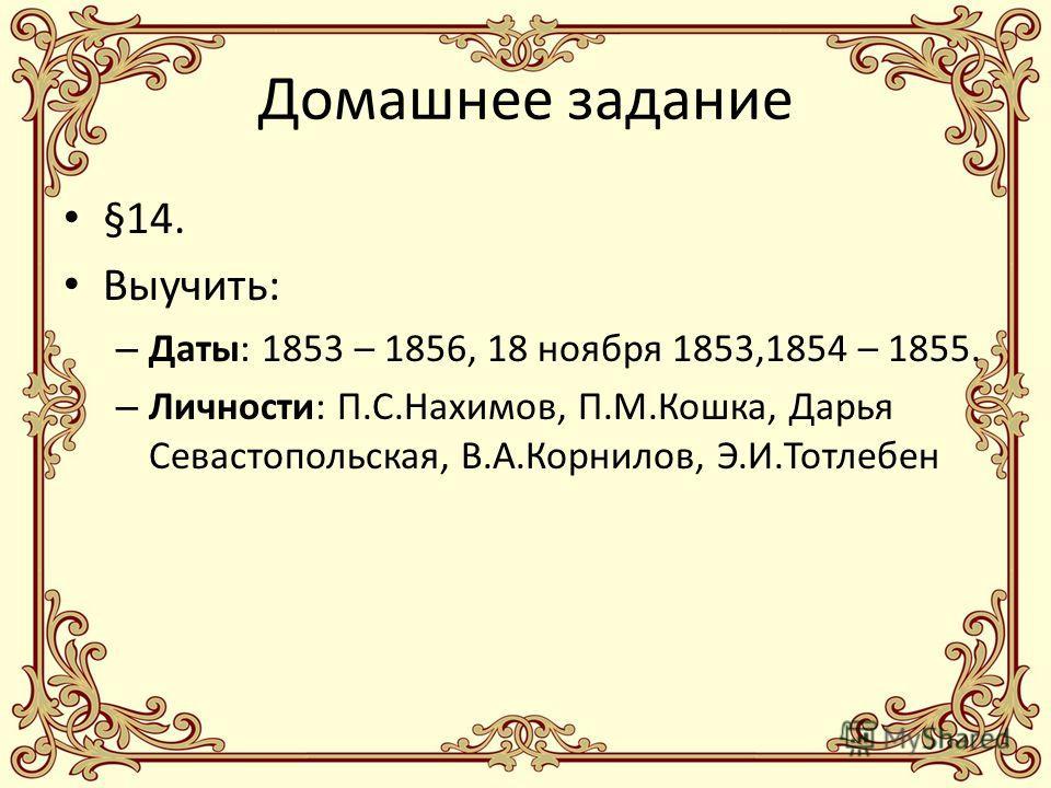 Домашнее задание §14. Выучить: – Даты: 1853 – 1856, 18 ноября 1853,1854 – 1855. – Личности: П.С.Нахимов, П.М.Кошка, Дарья Севастопольская, В.А.Корнилов, Э.И.Тотлебен