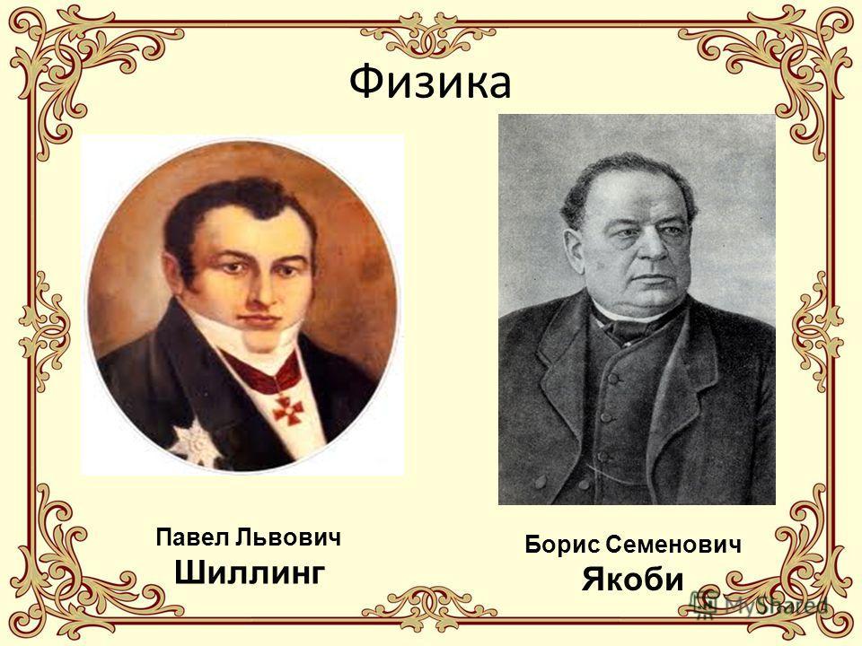 Физика Павел Львович Шиллинг Борис Семенович Якоби