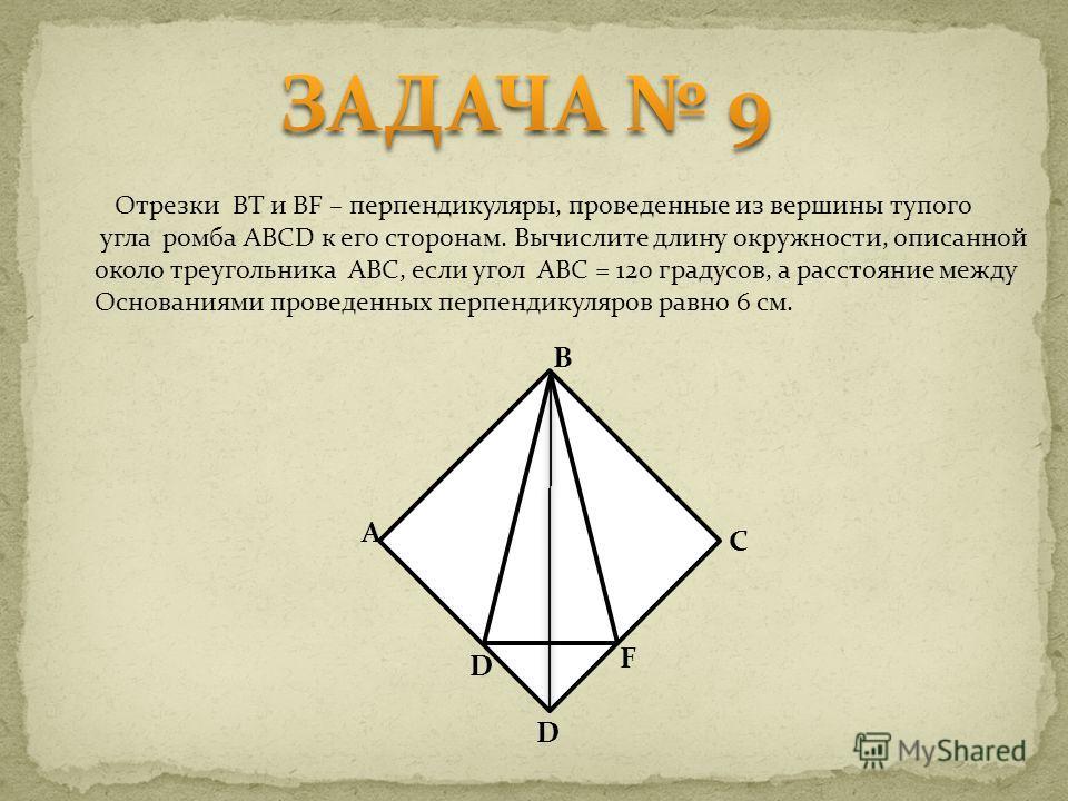 Отрезки BT и BF – перпендикуляры, проведенные из вершины тупого угла ромба ABCD к его сторонам. Вычислите длину окружности, описанной около треугольника ABC, если угол ABC = 120 градусов, а расстояние между Основаниями проведенных перпендикуляров рав