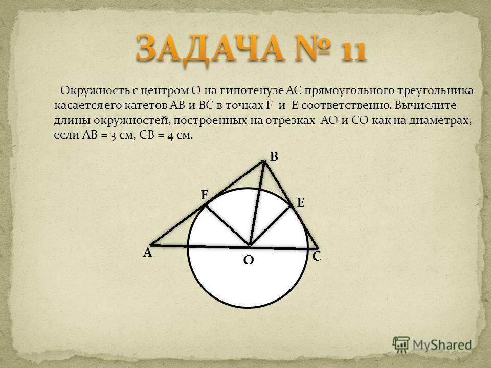 Окружность с центром О на гипотенузе AC прямоугольного треугольника касается его катетов AB и BC в точках F и E соответственно. Вычислите длины окружностей, построенных на отрезках AO и CO как на диаметрах, если AB = 3 см, CB = 4 см. C B A F E O