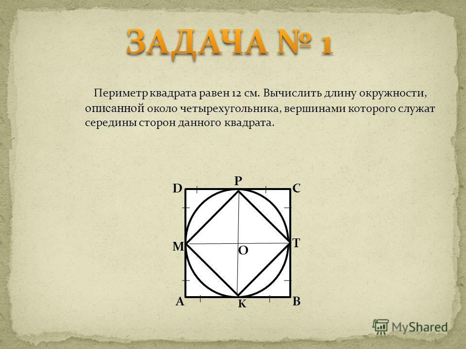 Периметр квадрата равен 12 см. Вычислить длину окружности, описанной около четырехугольника, вершинами которого служат середины сторон данного квадрата. D P C T B K A M O