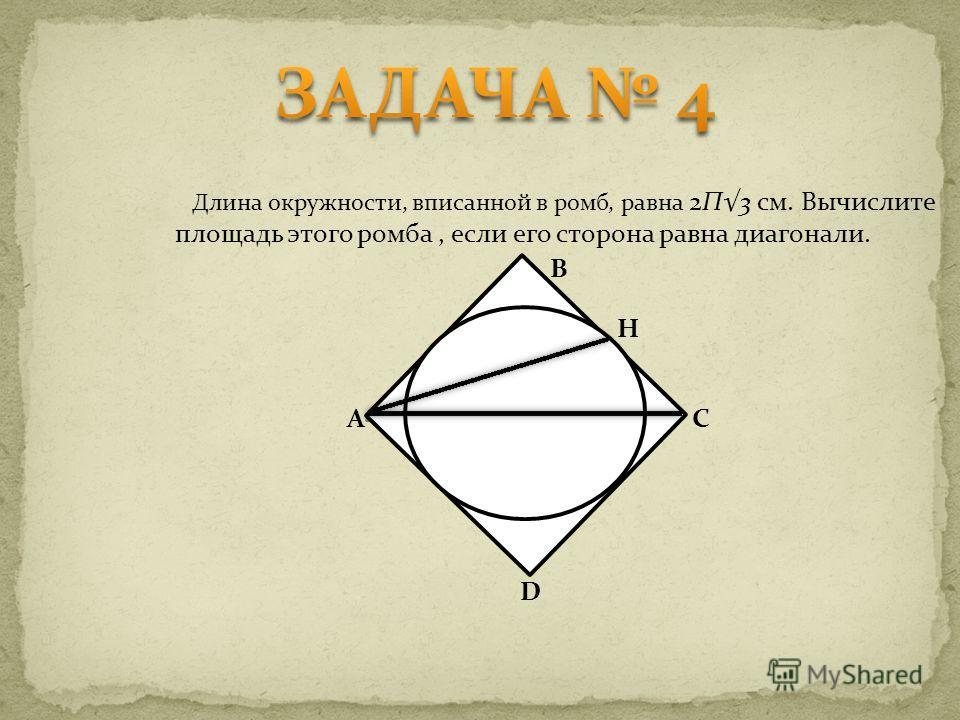 Длина окружности, вписанной в ромб, равна 2П3 см. Вычислите площадь этого ромба, если его сторона равна диагонали. B H C D A