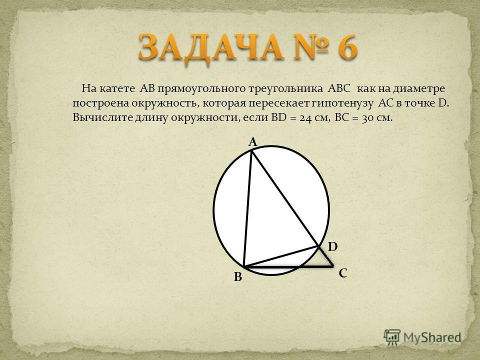 На катете AB прямоугольного треугольника ABC как на диаметре построена окружность, которая пересекает гипотенузу AC в точке D. Вычислите длину окружности, если BD = 24 см, BC = 30 см. A B D C