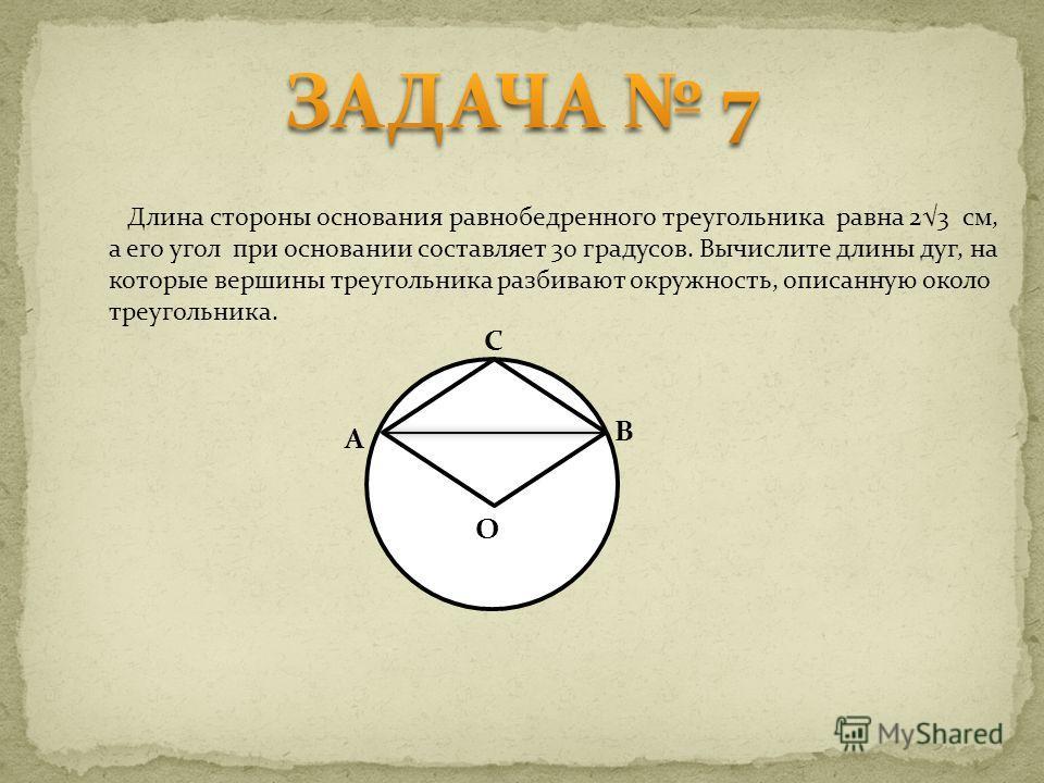 Длина стороны основания равнобедренного треугольника равна 23 см, а его угол при основании составляет 30 градусов. Вычислите длины дуг, на которые вершины треугольника разбивают окружность, описанную около треугольника. O A C B