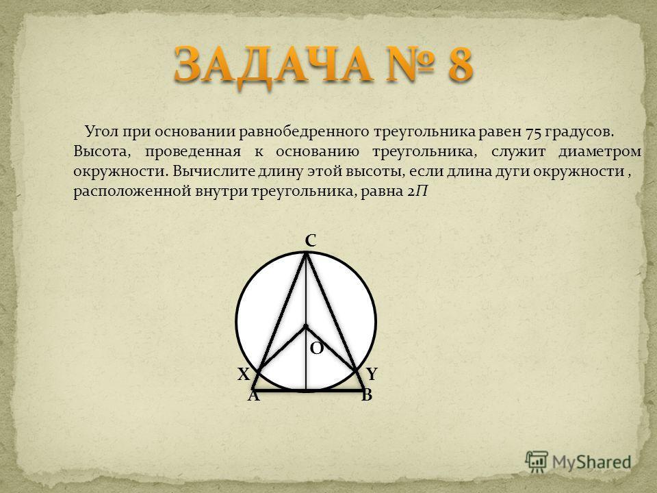 Угол при основании равнобедренного треугольника равен 75 градусов. Высота, проведенная к основанию треугольника, служит диаметром окружности. Вычислите длину этой высоты, если длина дуги окружности, расположенной внутри треугольника, равна 2П C BA XY