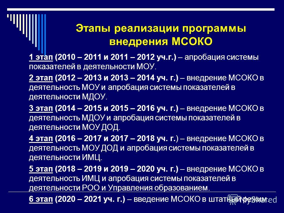 Этапы реализации программы внедрения МСОКО 1 этап (2010 – 2011 и 2011 – 2012 уч.г.) – апробация системы показателей в деятельности МОУ. 2 этап (2012 – 2013 и 2013 – 2014 уч. г.) – внедрение МСОКО в деятельность МОУ и апробация системы показателей в д