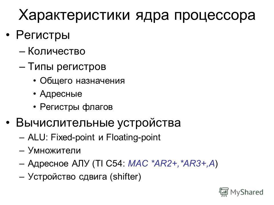 Характеристики ядра процессора Регистры –Количество –Типы регистров Общего назначения Адресные Регистры флагов Вычислительные устройства –ALU: Fixed-point и Floating-point –Умножители –Адресное АЛУ (TI C54: MAC *AR2+,*AR3+,A) –Устройство сдвига (shif