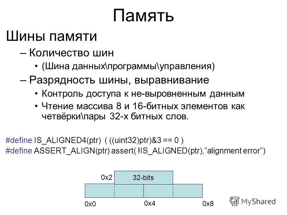 Память Шины памяти –Количество шин (Шина данных\программы\управления) –Разрядность шины, выравнивание Контроль доступа к не-выровненным данным Чтение массива 8 и 16-битных элементов как четвёрки\пары 32-х битных слов. #define IS_ALIGNED4(ptr) ( ((uin