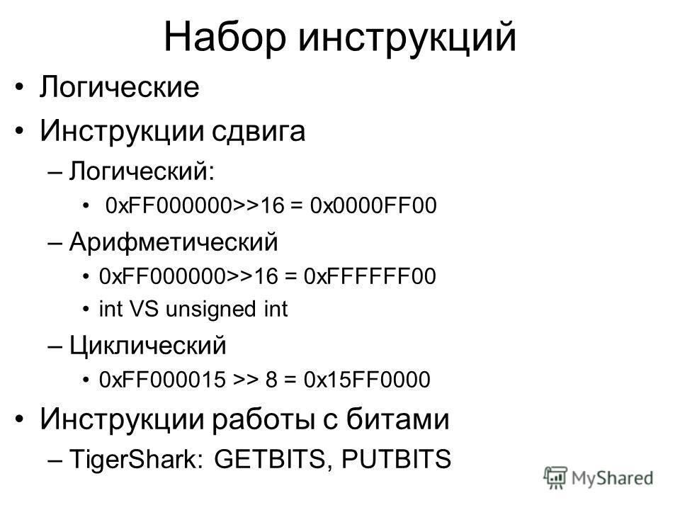 Набор инструкций Логические Инструкции сдвига –Логический: 0xFF000000>>16 = 0x0000FF00 –Арифметический 0xFF000000>>16 = 0xFFFFFF00 int VS unsigned int –Циклический 0xFF000015 >> 8 = 0x15FF0000 Инструкции работы с битами –TigerShark: GETBITS, PUTBITS