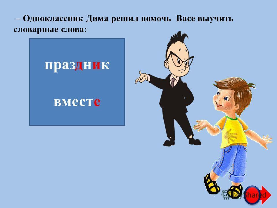 – Одноклассник Дима решил помочь Васе выучить словарные слова: праз…н…к вмест… праздник вместе