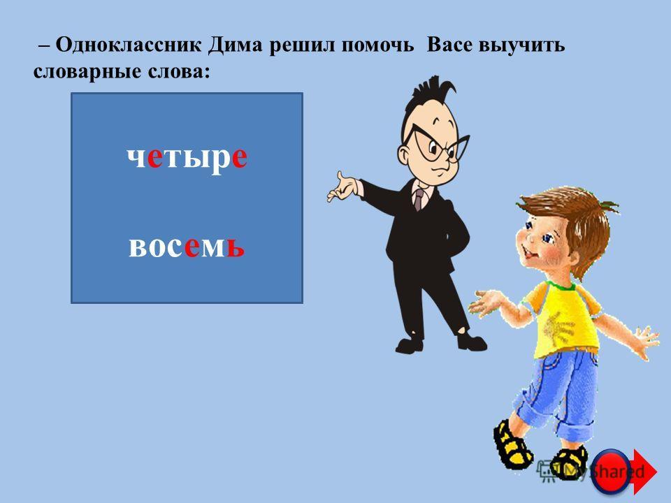 – Одноклассник Дима решил помочь Васе выучить словарные слова: ч…тыр… вос…м… четыре восемь