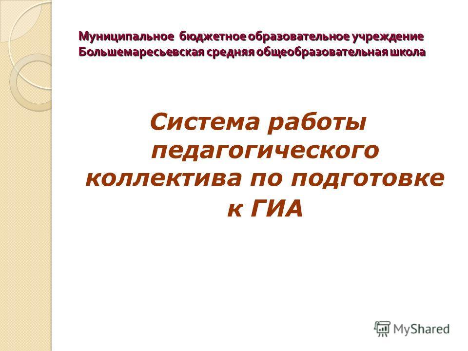Муниципальное бюджетное образовательное учреждение Большемаресьевская средняя общеобразовательная школа Система работы педагогического коллектива по подготовке к ГИА