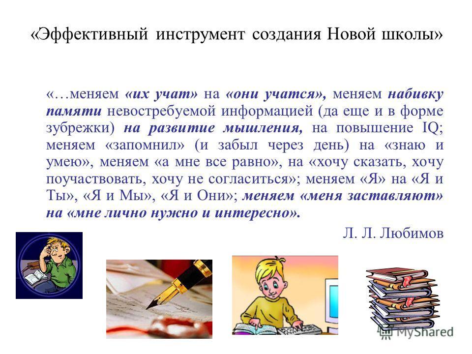 «Эффективный инструмент создания Новой школы» «…меняем «их учат» на «они учатся», меняем набивку памяти невостребуемой информацией (да еще и в форме зубрежки) на развитие мышления, на повышение IQ; меняем «запомнил» (и забыл через день) на «знаю и ум