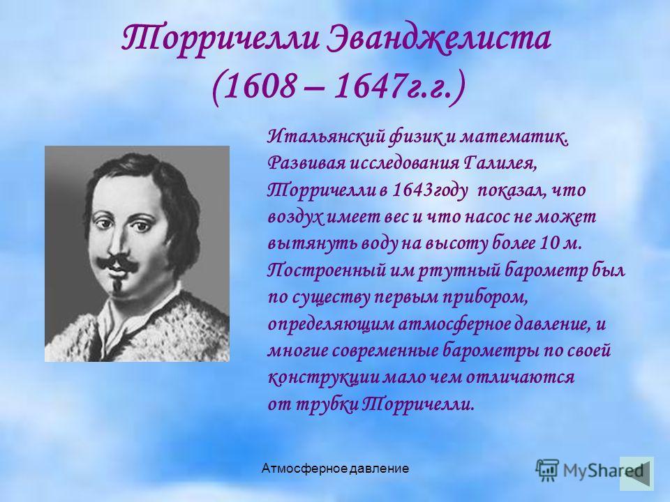 Атмосферное давление Торричелли Эванджелиста (1608 – 1647г.г.) Итальянский физик и математик. Развивая исследования Галилея, Торричелли в 1643году показал, что воздух имеет вес и что насос не может вытянуть воду на высоту более 10 м. Построенный им р