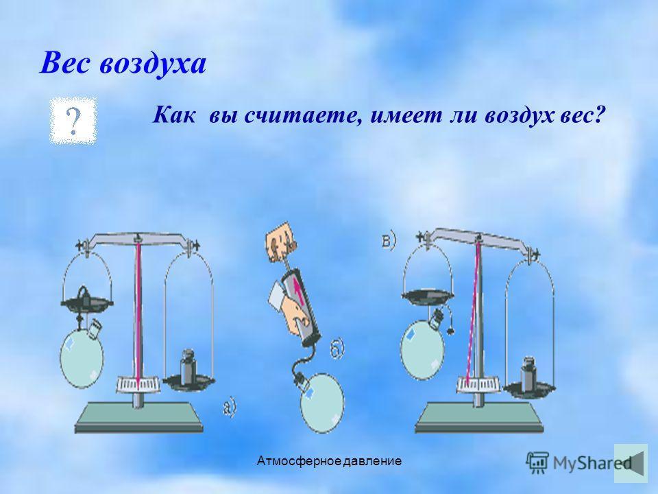 Атмосферное давление Вес воздуха Как вы считаете, имеет ли воздух вес?