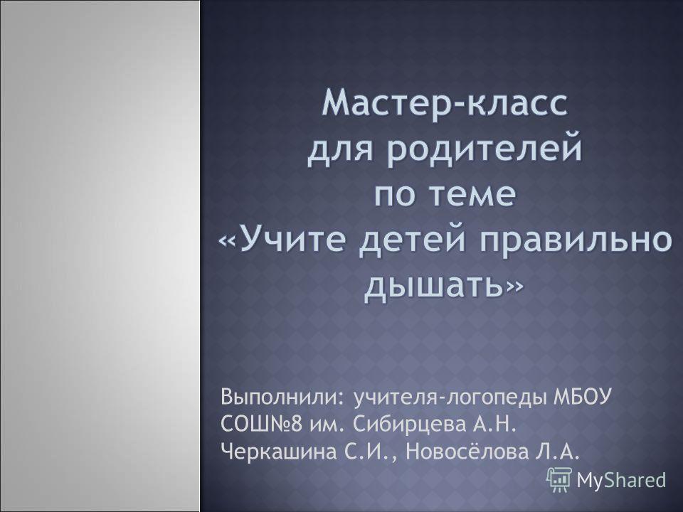Выполнили: учителя-логопеды МБОУ СОШ8 им. Сибирцева А.Н. Черкашина С.И., Новосёлова Л.А.