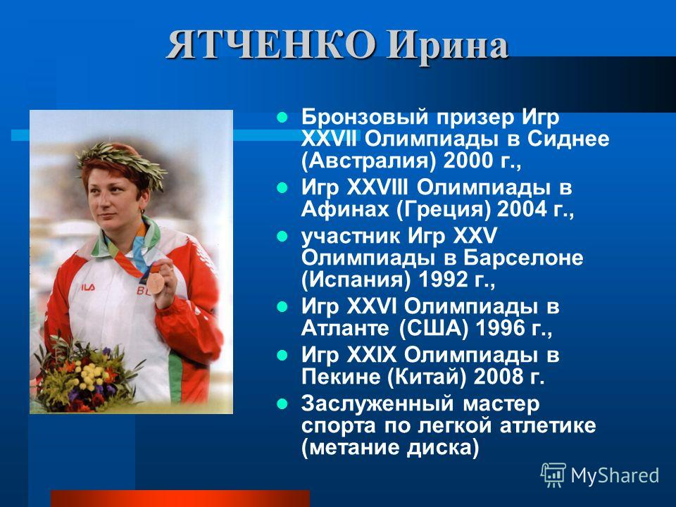 ЯТЧЕНКО Ирина Бронзовый призер Игр ХХVII Олимпиады в Сиднее (Австралия) 2000 г., Игр ХХVIII Олимпиады в Афинах (Греция) 2004 г., участник Игр ХХV Олимпиады в Барселоне (Испания) 1992 г., Игр ХХVI Олимпиады в Атланте (США) 1996 г., Игр ХХIХ Олимпиады