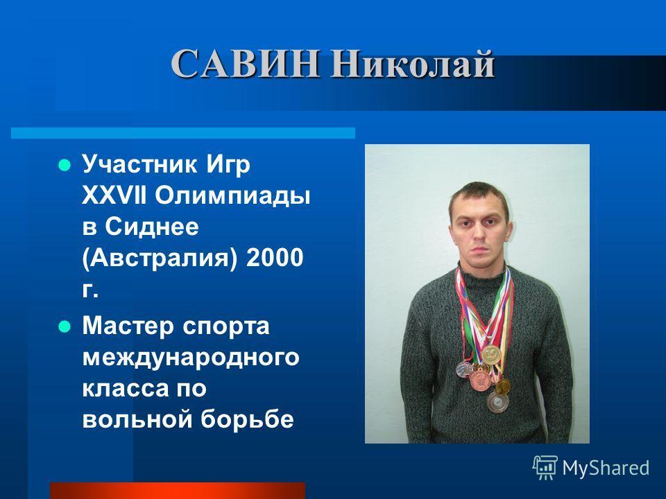 САВИН Николай Участник Игр ХХVII Олимпиады в Сиднее (Австралия) 2000 г. Мастер спорта международного класса по вольной борьбе