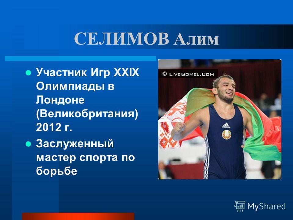 СЕЛИМОВ Алим Участник Игр ХХIХ Олимпиады в Лондоне (Великобритания) 2012 г. Заслуженный мастер спорта по борьбе