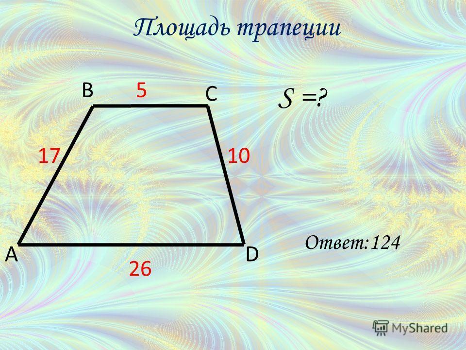 S =? A B C D 5 26 1710 Площадь трапеции Ответ:124