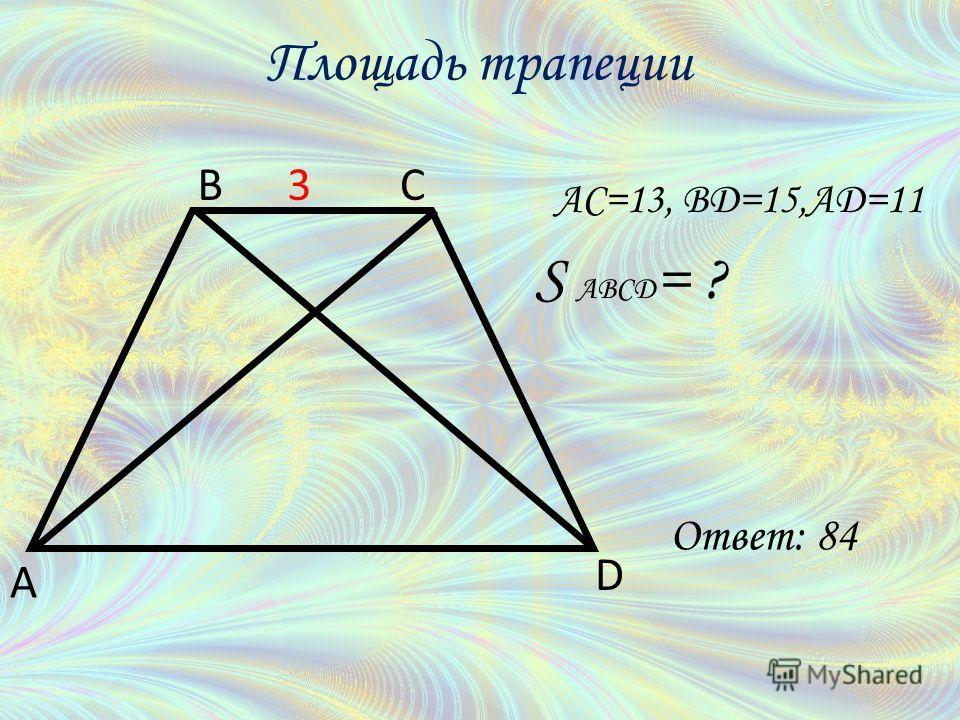 AC=13, BD=15,AD=11 S ABCD = ? A BC D 3 Площадь трапеции Ответ: 84