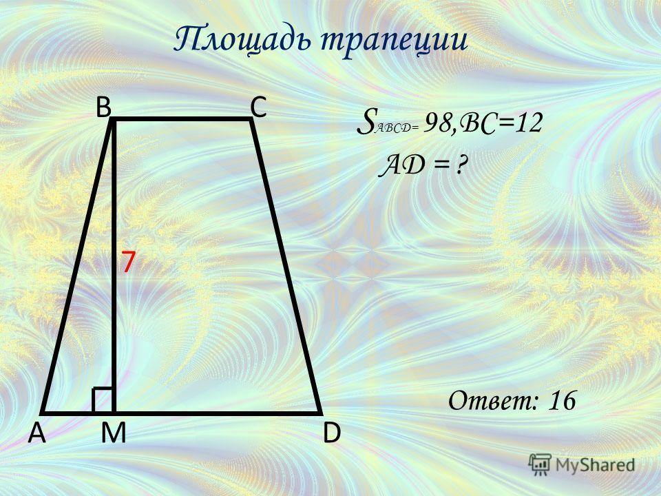 S ABCD= 98,BC=12 AD = ? A BC DM 7 Площадь трапеции Ответ: 16