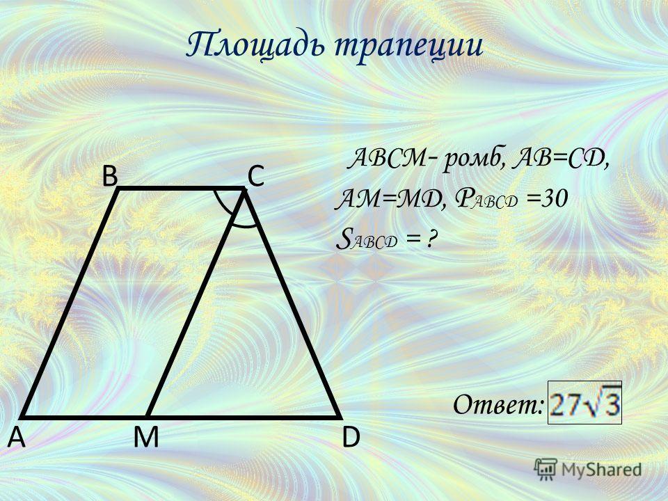 ABCM - ромб, AB=CD, AM=MD, P ABCD =30 S ABCD = ? A BC DM Площадь трапеции Ответ:
