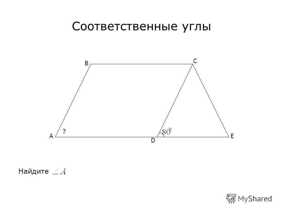 Соответственные углы Найдите A C B E D ?