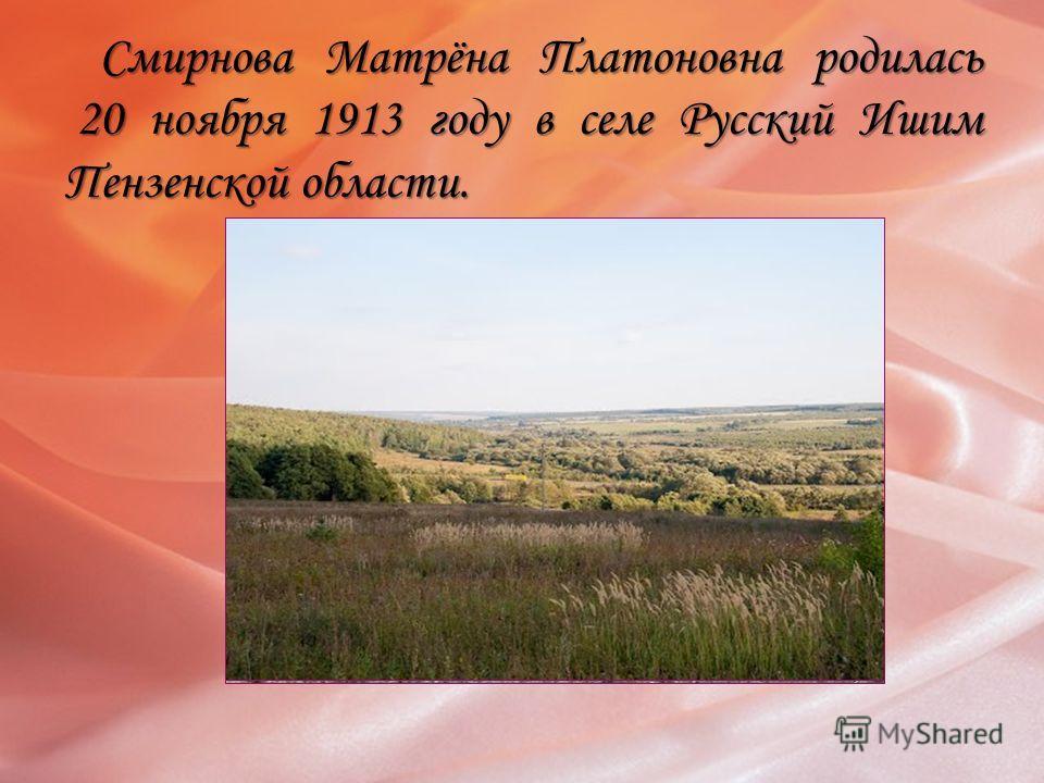 Смирнова Матрёна Платоновна родилась 20 ноября 1913 году в селе Русский Ишим Пензенской области. Смирнова Матрёна Платоновна родилась 20 ноября 1913 году в селе Русский Ишим Пензенской области.