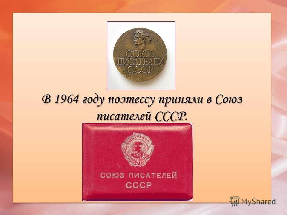 В 1964 году поэтессу приняли в Союз писателей СССР.