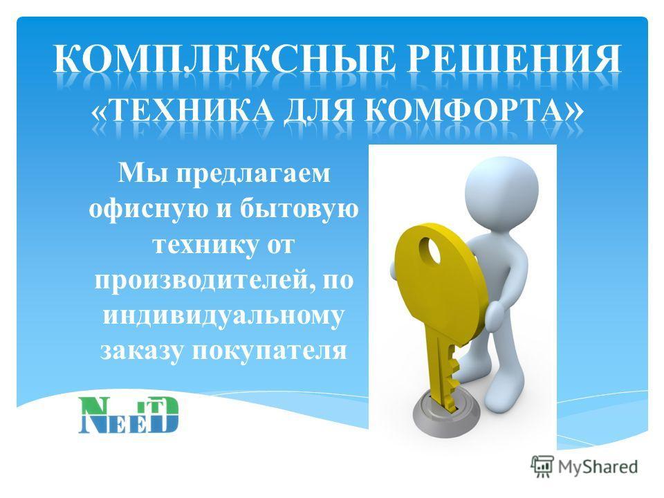 Мы предлагаем офисную и бытовую технику от производителей, по индивидуальному заказу покупателя