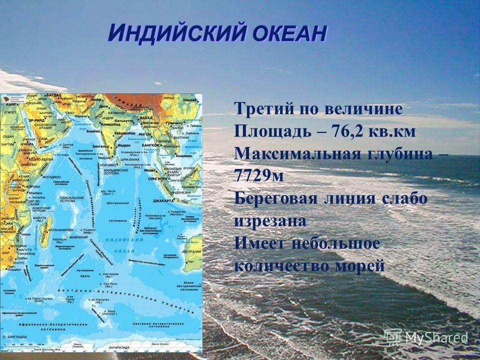 Третий по величине Площадь – 76,2 кв.км Максимальная глубина – 7729м Береговая линия слабо изрезана Имеет небольшое количество морей
