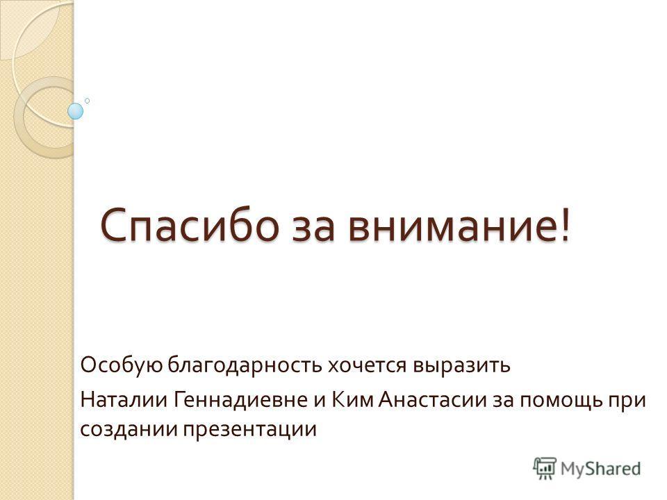 Спасибо за внимание ! Особую благодарность хочется выразить Наталии Геннадиевне и Ким Анастасии за помощь при создании презентации