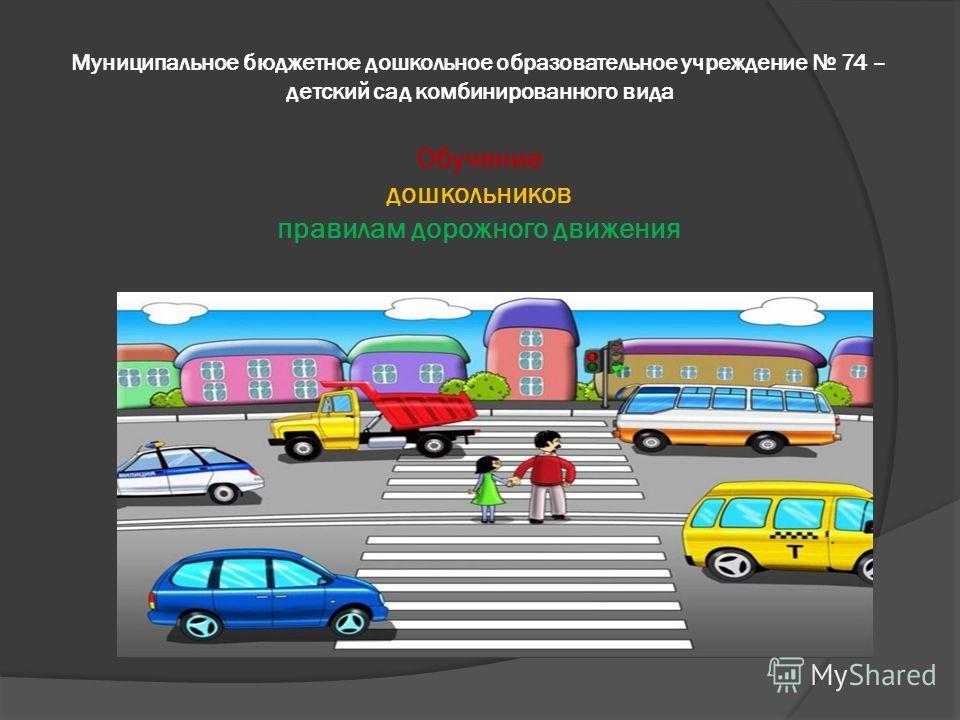 Муниципальное бюджетное дошкольное образовательное учреждение 74 – детский сад комбинированного вида Обучение дошкольников правилам дорожного движения