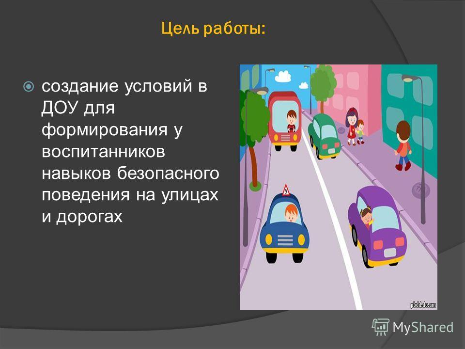 Цель работы: создание условий в ДОУ для формирования у воспитанников навыков безопасного поведения на улицах и дорогах