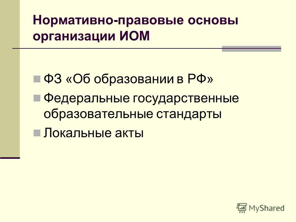 Нормативно-правовые основы организации ИОМ ФЗ «Об образовании в РФ» Федеральные государственные образовательные стандарты Локальные акты