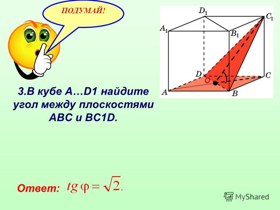 3.В кубе A…D1 найдите угол между плоскостями ABC и BC1D. ПОДУМАЙ! Ответ: О