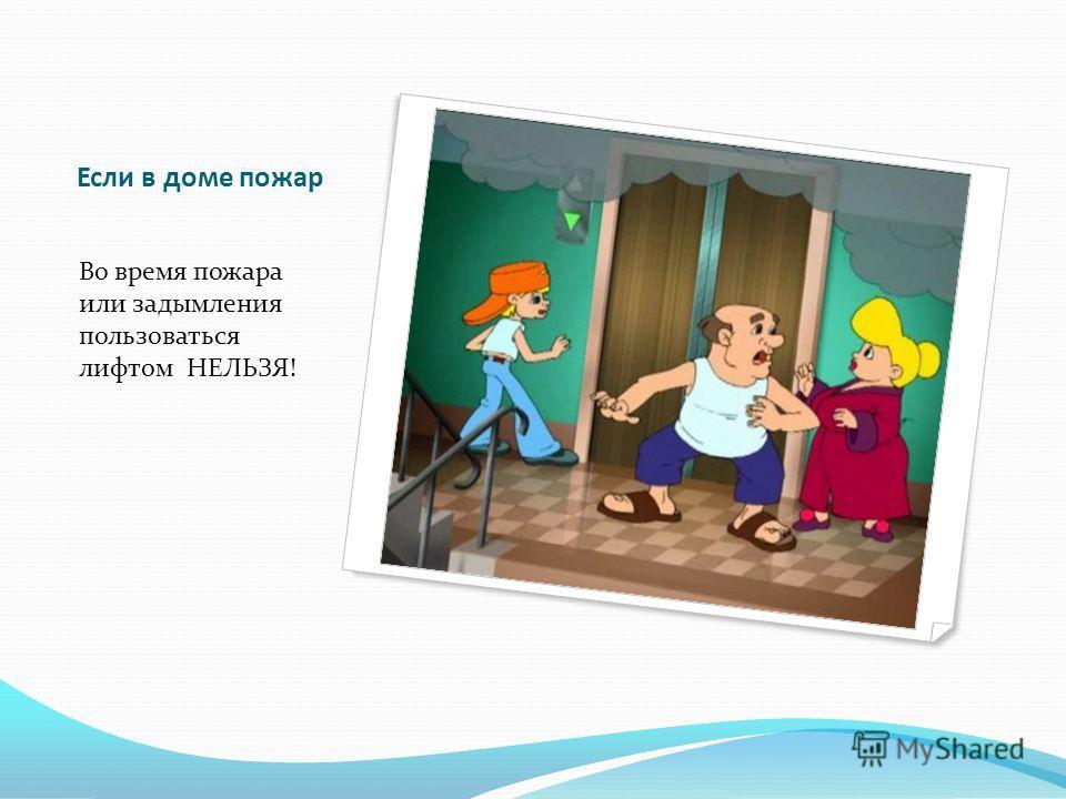 Если в доме пожар Нельзя прятаться в шкаф, под кровать или запираться в ванной - так от дыма не спастись.