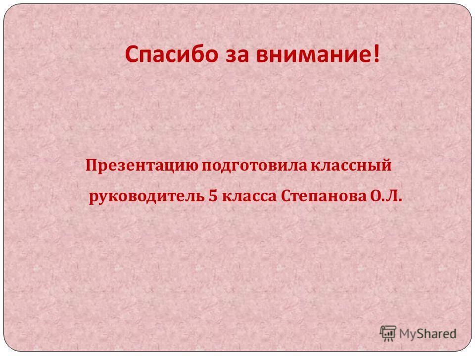 Спасибо за внимание ! Презентацию подготовила классный руководитель 5 класса Степанова О. Л.