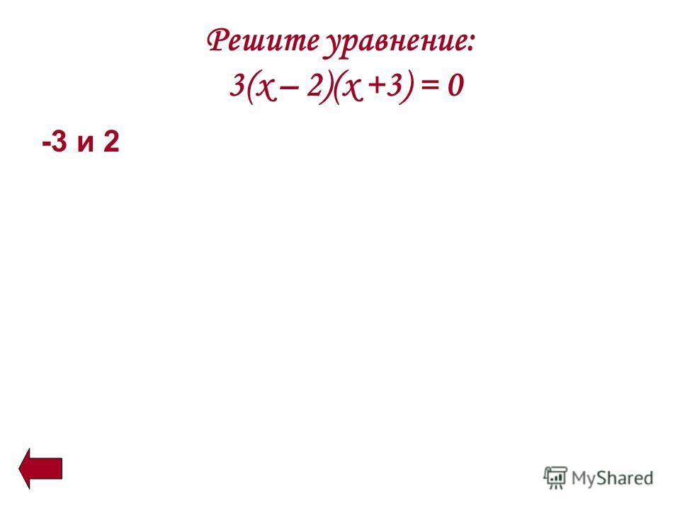 Решите уравнение: 3(х – 2)(х +3) = 0 -3 и 2