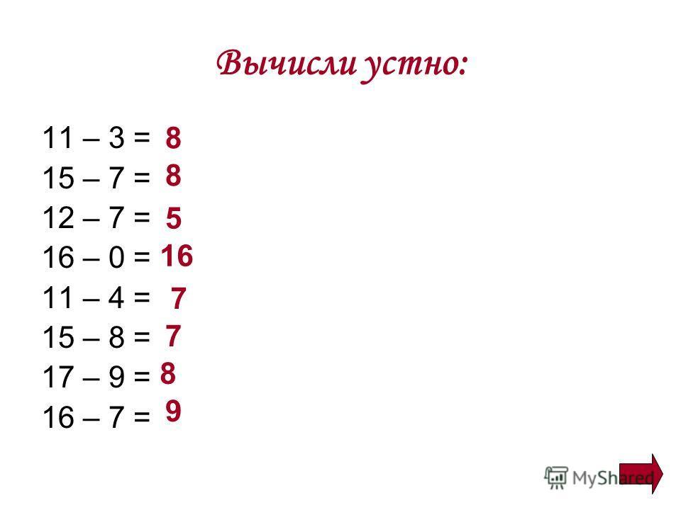 Вычисли устно: 11 – 3 = 15 – 7 = 12 – 7 = 16 – 0 = 11 – 4 = 15 – 8 = 17 – 9 = 16 – 7 = 8 8 5 16 7 7 8 9