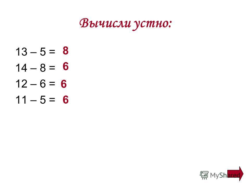 Вычисли устно: 13 – 5 = 14 – 8 = 12 – 6 = 11 – 5 = 8 6 6 6