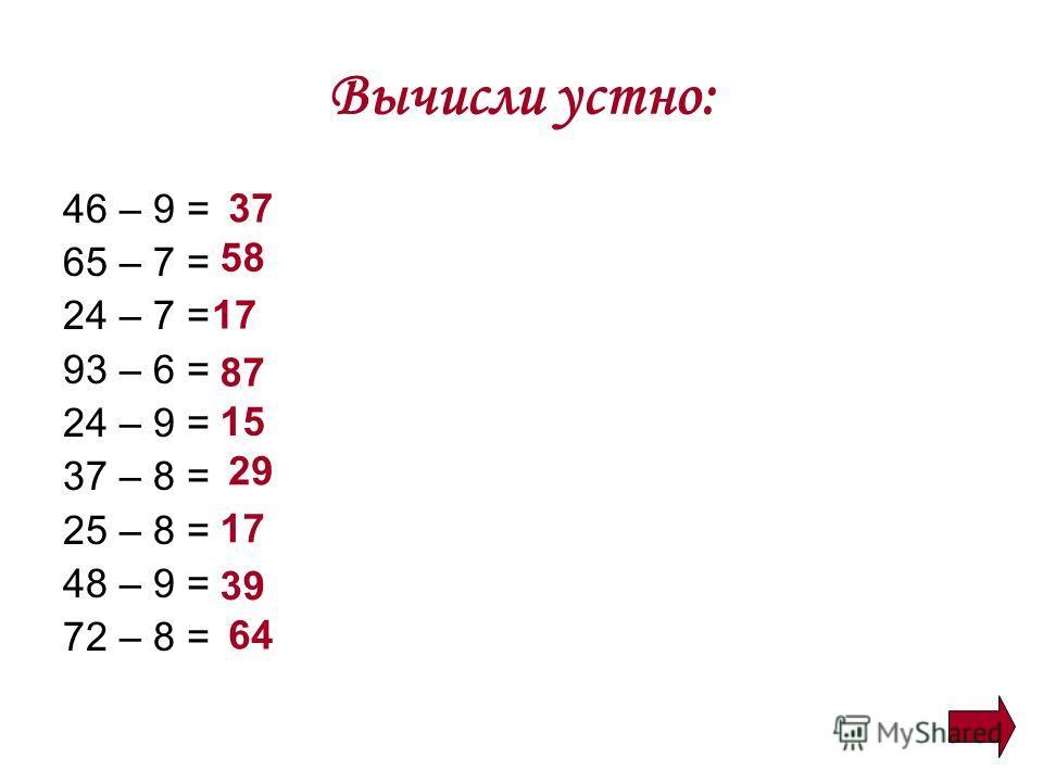Вычисли устно: 46 – 9 = 65 – 7 = 24 – 7 = 93 – 6 = 24 – 9 = 37 – 8 = 25 – 8 = 48 – 9 = 72 – 8 = 37 58 17 87 15 29 17 39 64
