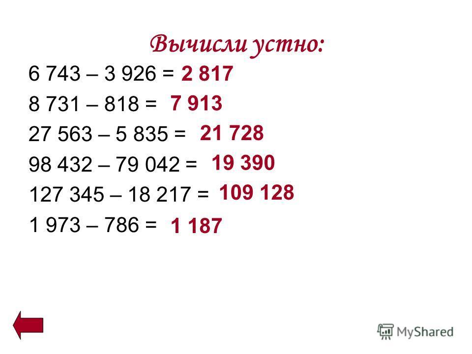 Вычисли устно: 6 743 – 3 926 = 8 731 – 818 = 27 563 – 5 835 = 98 432 – 79 042 = 127 345 – 18 217 = 1 973 – 786 = 2 817 7 913 21 728 19 390 109 128 1 187