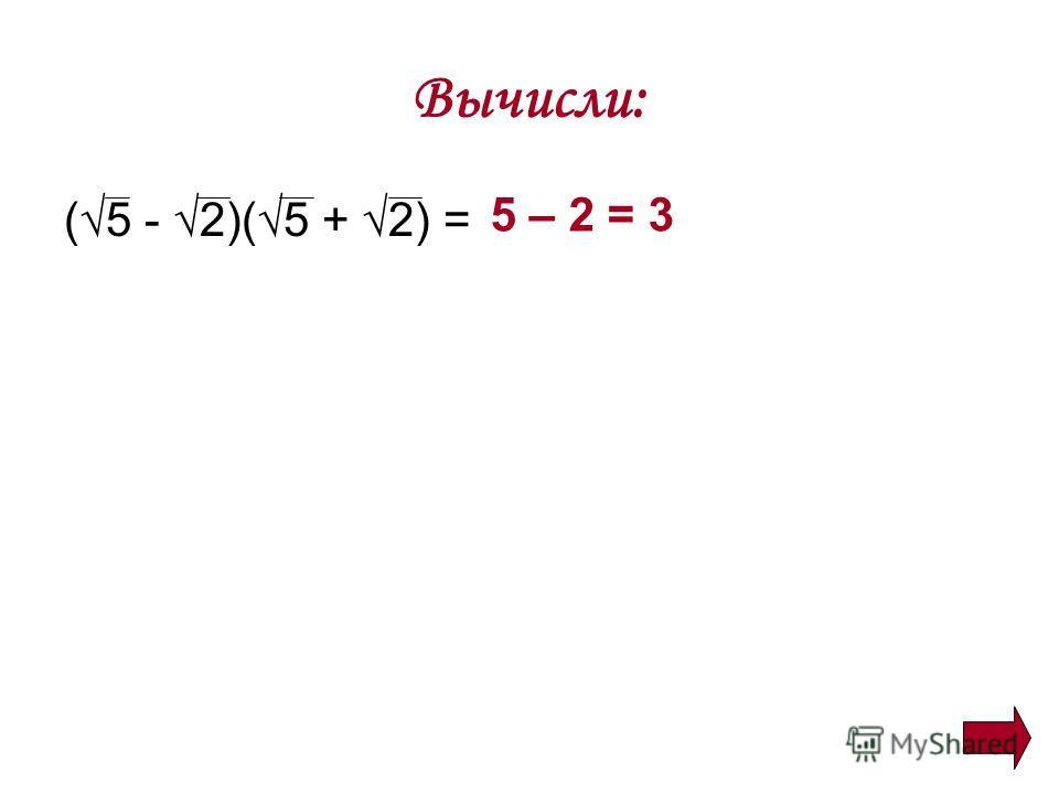 Вычисли: (5 - 2)(5 + 2) = 5 – 2 = 3